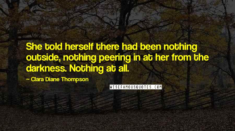 Clara Diane Thompson quotes: She told herself there had been nothing outside, nothing peering in at her from the darkness. Nothing at all.