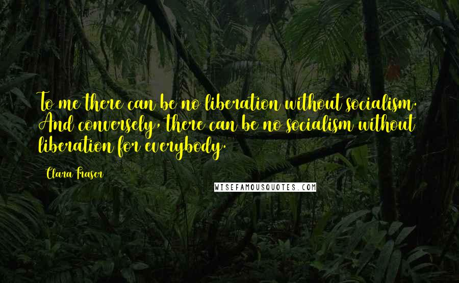Clara Fraser quotes: To me there can be no liberation without socialism. And conversely, there can be no socialism without liberation for everybody.