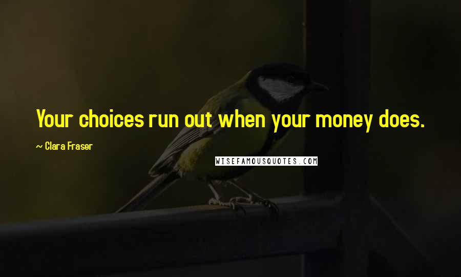 Clara Fraser quotes: Your choices run out when your money does.