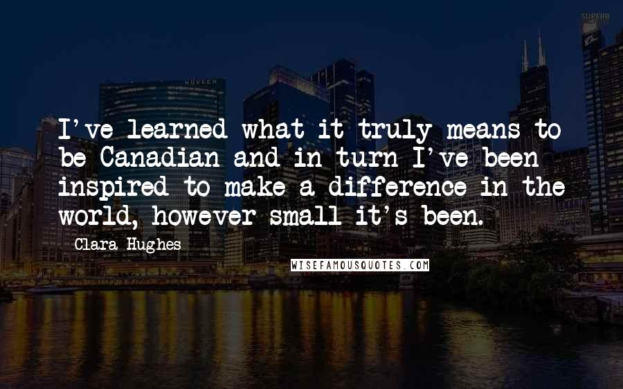 Clara Hughes quotes: I've learned what it truly means to be Canadian and in turn I've been inspired to make a difference in the world, however small it's been.