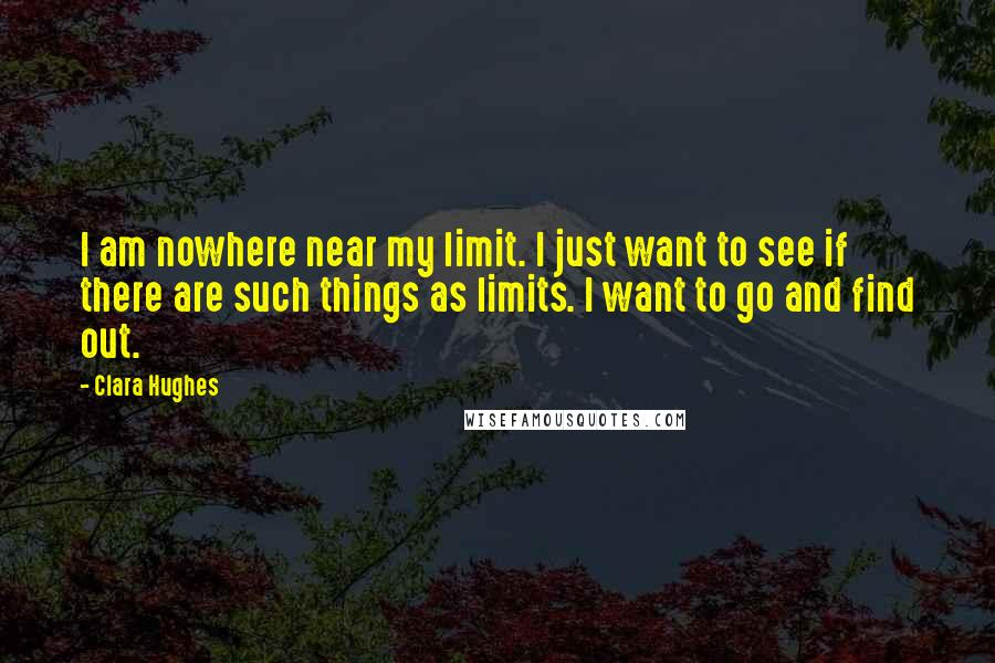 Clara Hughes quotes: I am nowhere near my limit. I just want to see if there are such things as limits. I want to go and find out.