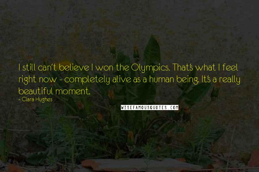 Clara Hughes quotes: I still can't believe I won the Olympics. That's what I feel right now - completely alive as a human being. It's a really beautiful moment.