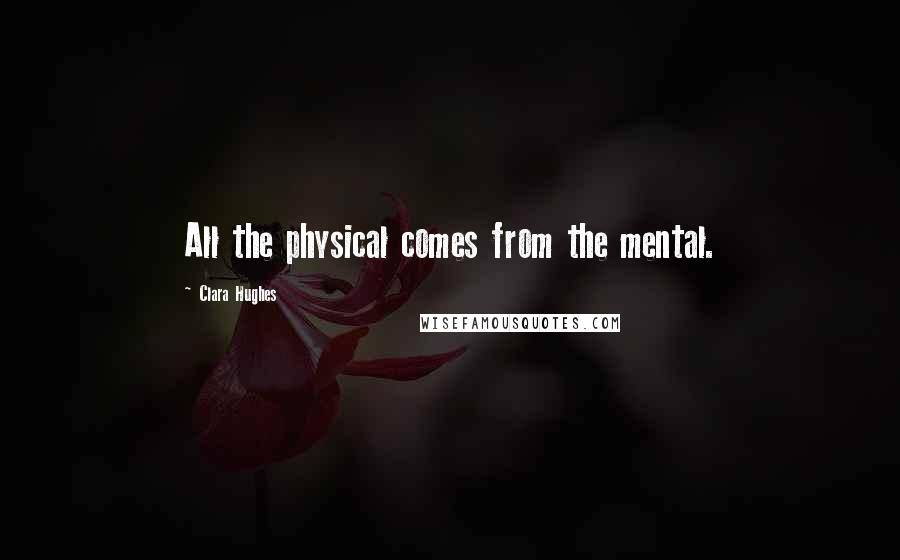 Clara Hughes quotes: All the physical comes from the mental.