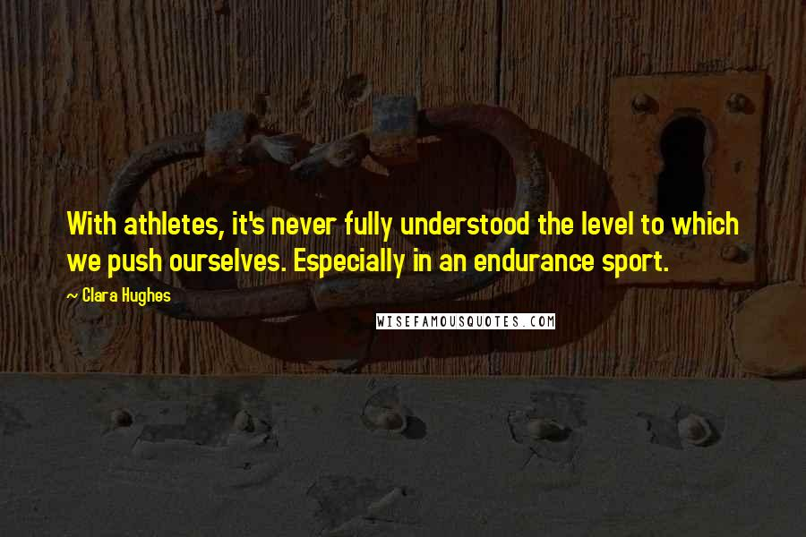 Clara Hughes quotes: With athletes, it's never fully understood the level to which we push ourselves. Especially in an endurance sport.