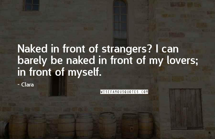 Clara quotes: Naked in front of strangers? I can barely be naked in front of my lovers; in front of myself.
