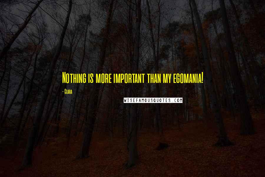 Clara quotes: Nothing is more important than my egomania!