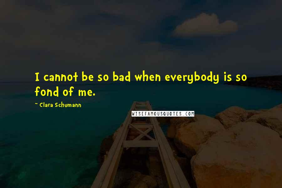 Clara Schumann quotes: I cannot be so bad when everybody is so fond of me.