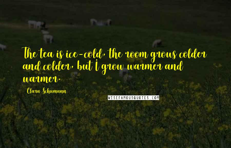 Clara Schumann quotes: The tea is ice-cold, the room grows colder and colder, but I grow warmer and warmer.