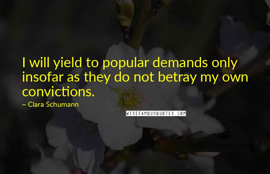 Clara Schumann quotes: I will yield to popular demands only insofar as they do not betray my own convictions.