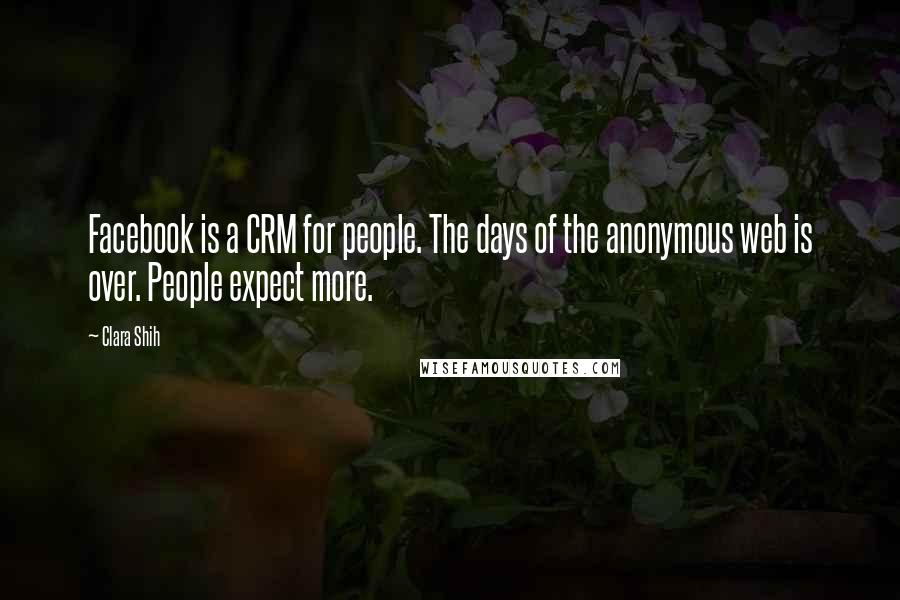 Clara Shih quotes: Facebook is a CRM for people. The days of the anonymous web is over. People expect more.