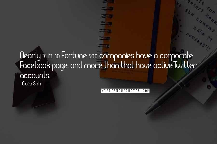Clara Shih quotes: Nearly 7 in 10 Fortune 500 companies have a corporate Facebook page, and more than that have active Twitter accounts.