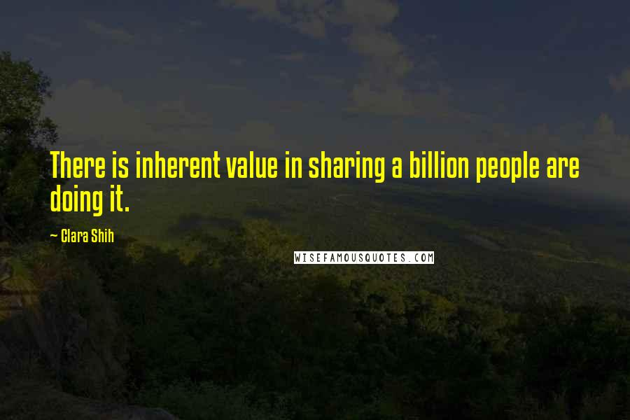 Clara Shih quotes: There is inherent value in sharing a billion people are doing it.