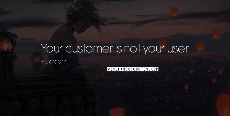 Clara Shih quotes: Your customer is not your user