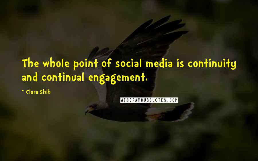 Clara Shih quotes: The whole point of social media is continuity and continual engagement.