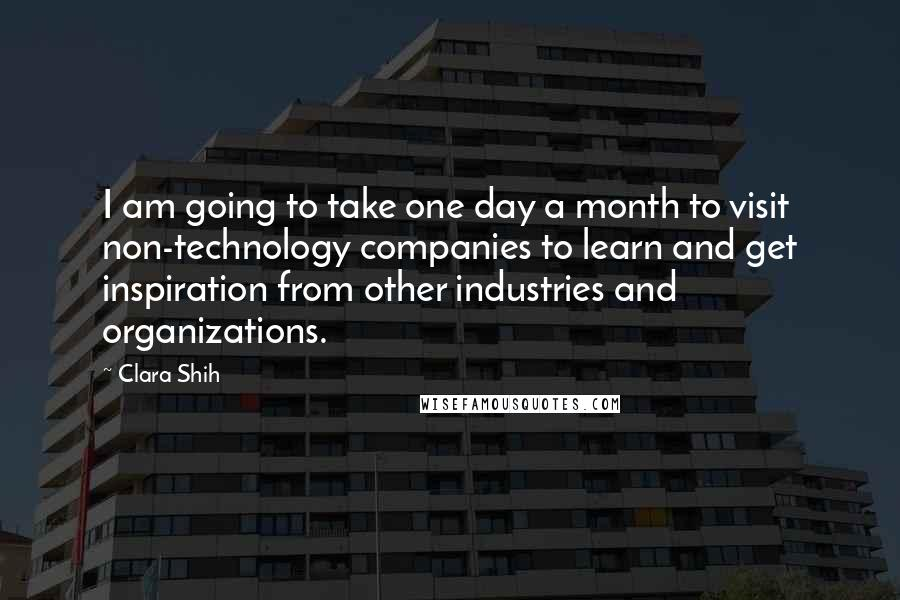 Clara Shih quotes: I am going to take one day a month to visit non-technology companies to learn and get inspiration from other industries and organizations.