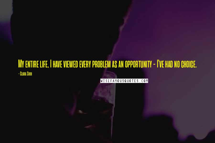 Clara Shih quotes: My entire life, I have viewed every problem as an opportunity - I've had no choice.