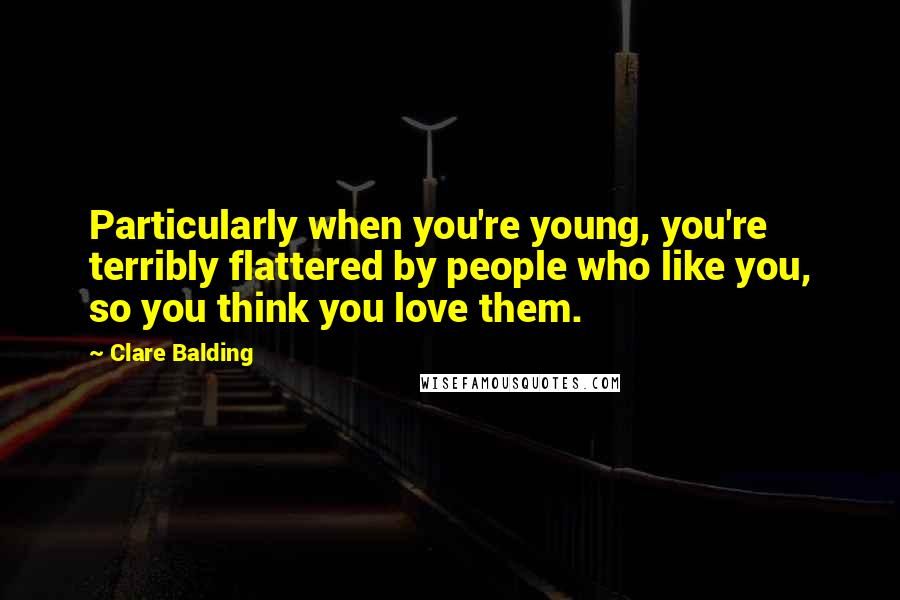 Clare Balding quotes: Particularly when you're young, you're terribly flattered by people who like you, so you think you love them.