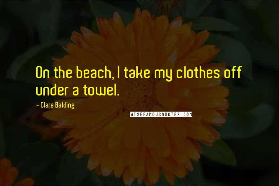 Clare Balding quotes: On the beach, I take my clothes off under a towel.