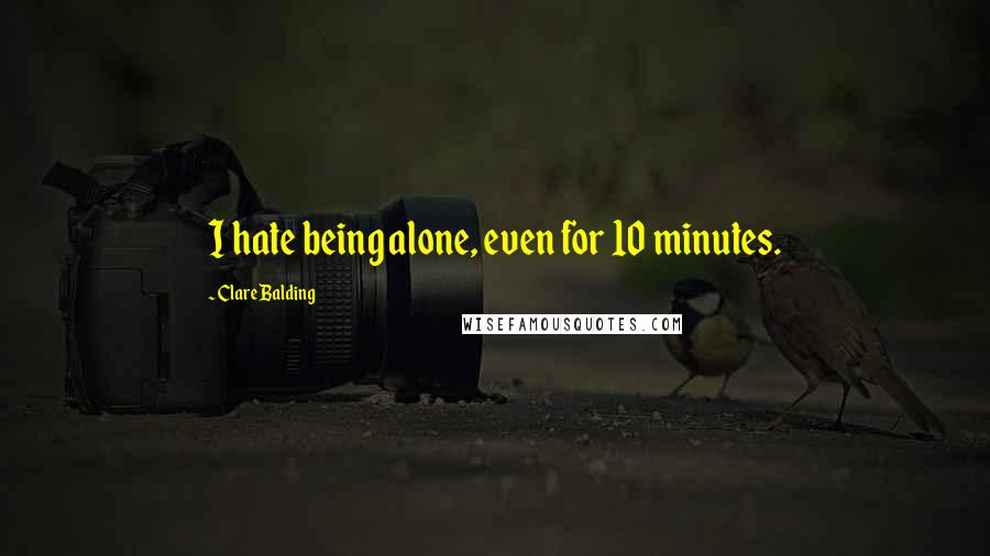 Clare Balding quotes: I hate being alone, even for 10 minutes.