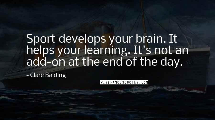 Clare Balding quotes: Sport develops your brain. It helps your learning. It's not an add-on at the end of the day.
