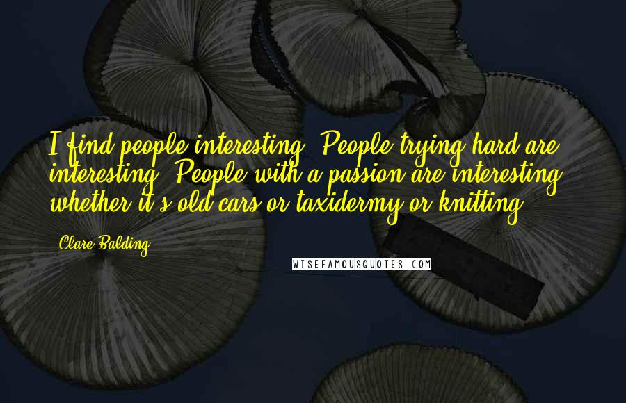 Clare Balding quotes: I find people interesting. People trying hard are interesting. People with a passion are interesting - whether it's old cars or taxidermy or knitting.