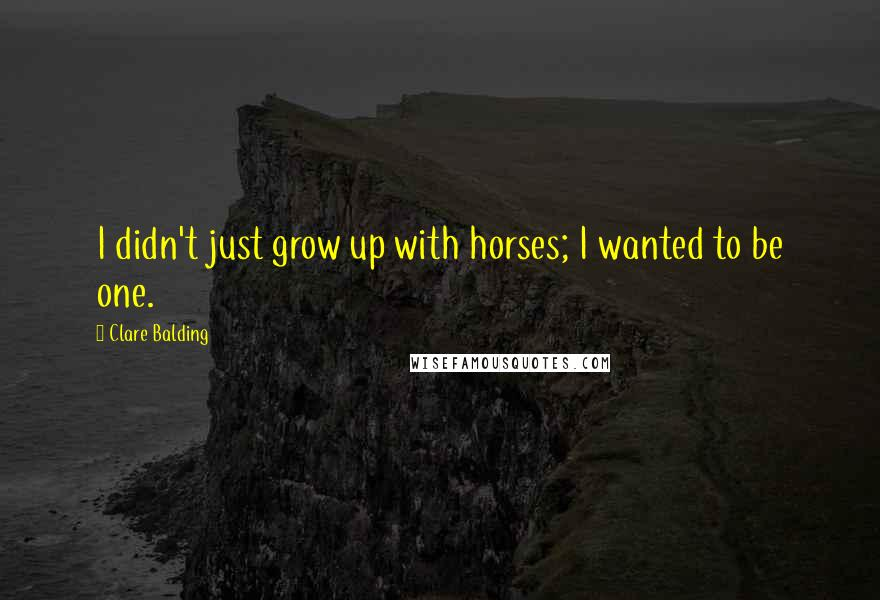 Clare Balding quotes: I didn't just grow up with horses; I wanted to be one.
