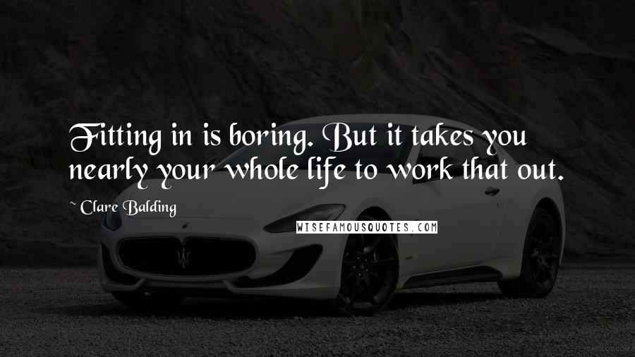Clare Balding quotes: Fitting in is boring. But it takes you nearly your whole life to work that out.