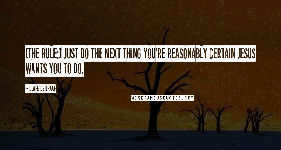 Clare De Graaf quotes: [The Rule:] Just do the next thing you're reasonably certain Jesus wants you to do.