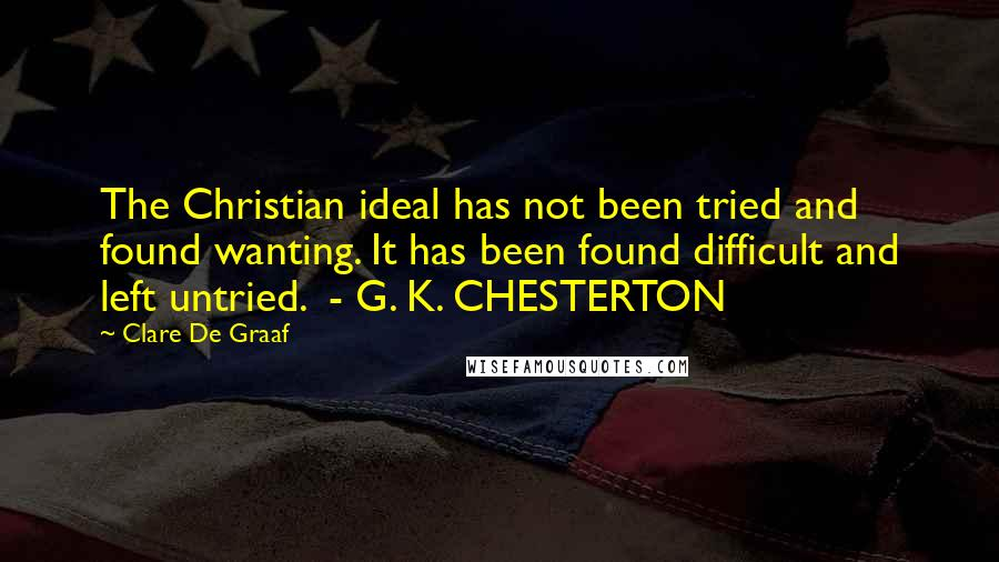 Clare De Graaf quotes: The Christian ideal has not been tried and found wanting. It has been found difficult and left untried. - G. K. CHESTERTON