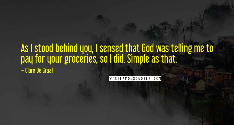 Clare De Graaf quotes: As I stood behind you, I sensed that God was telling me to pay for your groceries, so I did. Simple as that.