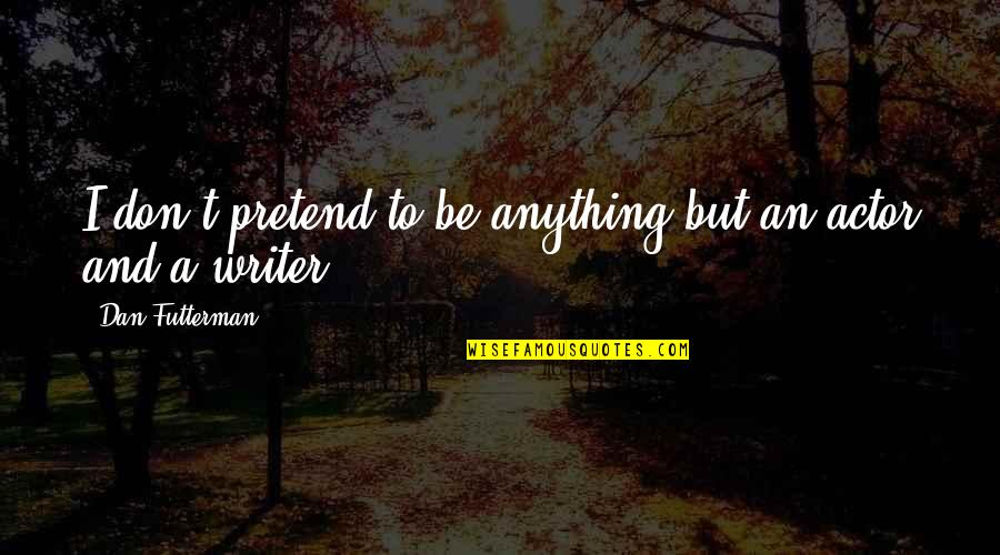 Clarenart Quotes By Dan Futterman: I don't pretend to be anything but an
