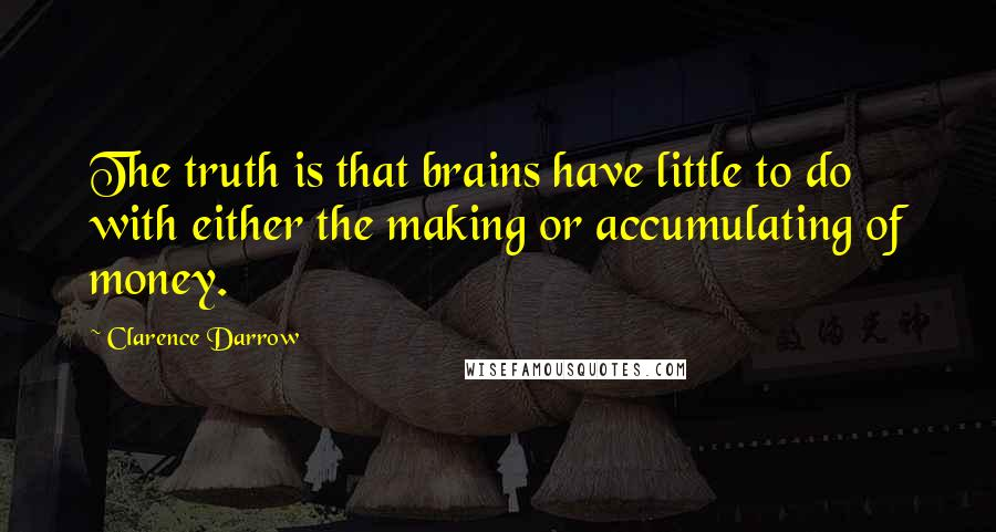 Clarence Darrow quotes: The truth is that brains have little to do with either the making or accumulating of money.