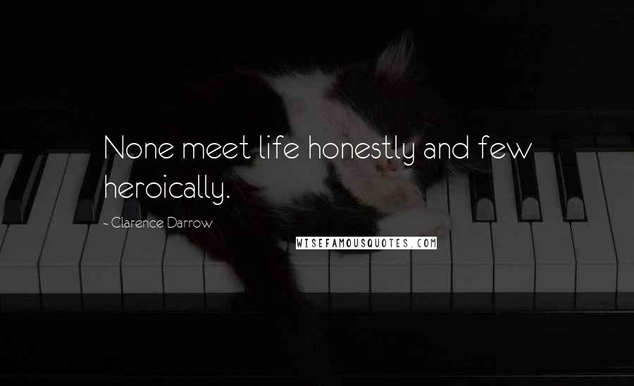 Clarence Darrow quotes: None meet life honestly and few heroically.