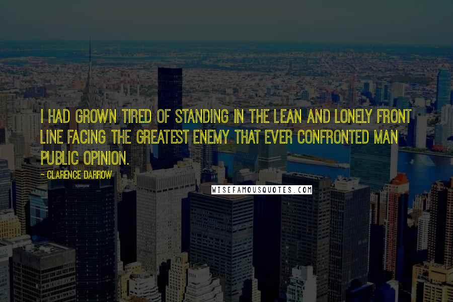 Clarence Darrow quotes: I had grown tired of standing in the lean and lonely front line facing the greatest enemy that ever confronted man public opinion.