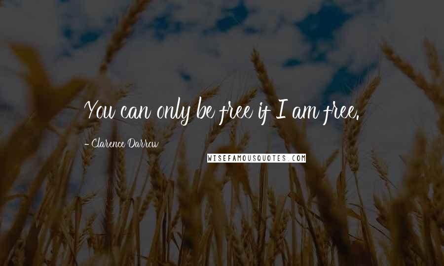 Clarence Darrow quotes: You can only be free if I am free.