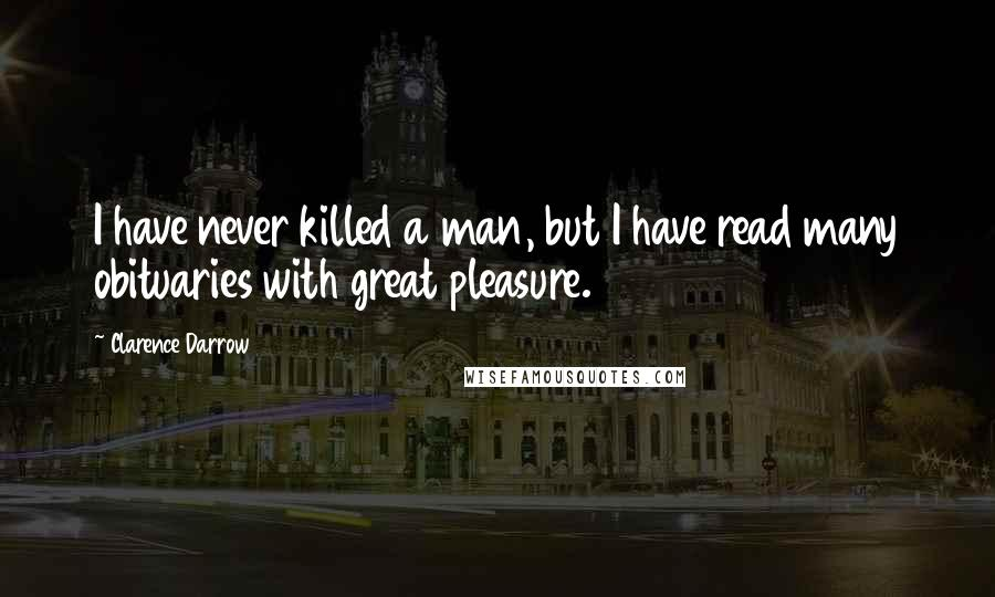 Clarence Darrow quotes: I have never killed a man, but I have read many obituaries with great pleasure.