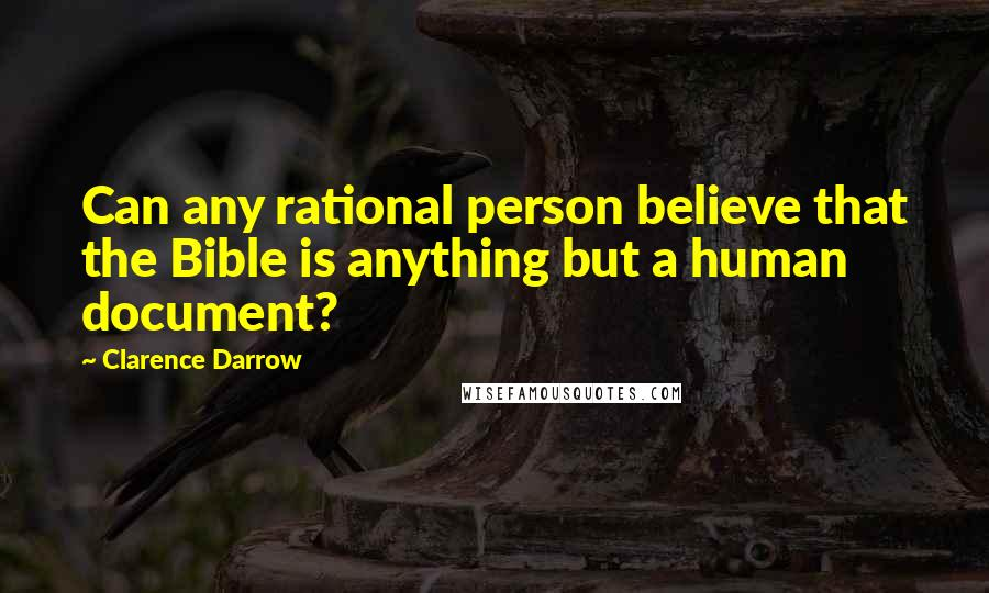 Clarence Darrow quotes: Can any rational person believe that the Bible is anything but a human document?