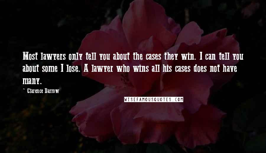 Clarence Darrow quotes: Most lawyers only tell you about the cases they win. I can tell you about some I lose. A lawyer who wins all his cases does not have many.