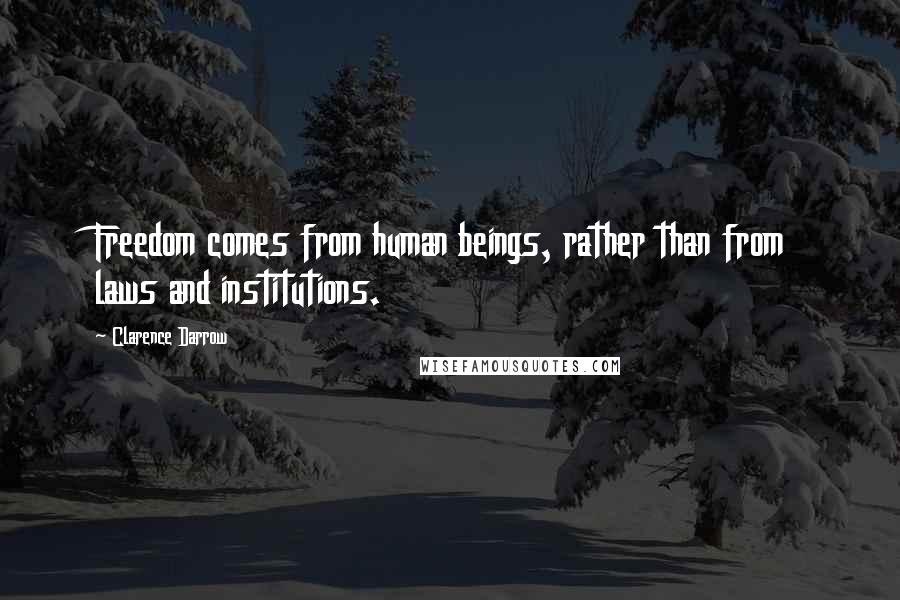 Clarence Darrow quotes: Freedom comes from human beings, rather than from laws and institutions.