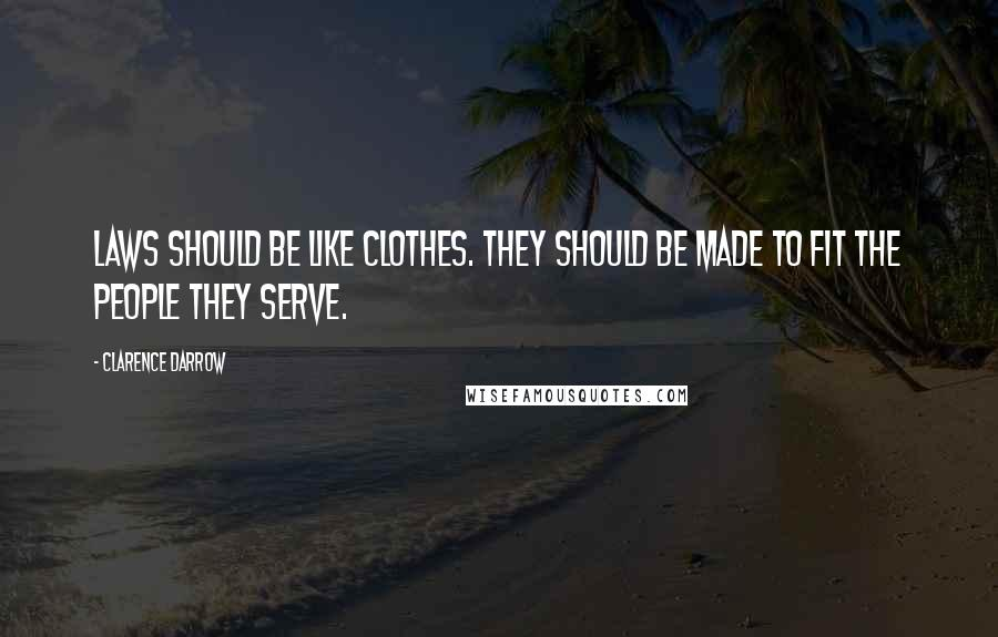 Clarence Darrow quotes: Laws should be like clothes. They should be made to fit the people they serve.
