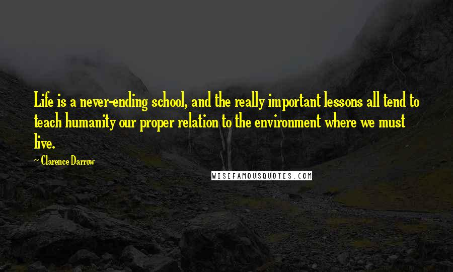 Clarence Darrow quotes: Life is a never-ending school, and the really important lessons all tend to teach humanity our proper relation to the environment where we must live.
