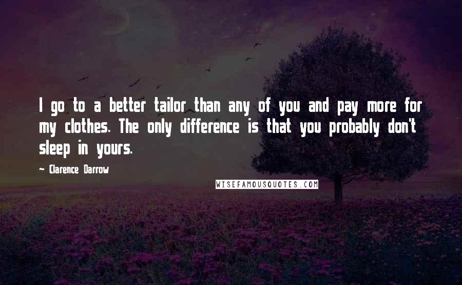 Clarence Darrow quotes: I go to a better tailor than any of you and pay more for my clothes. The only difference is that you probably don't sleep in yours.