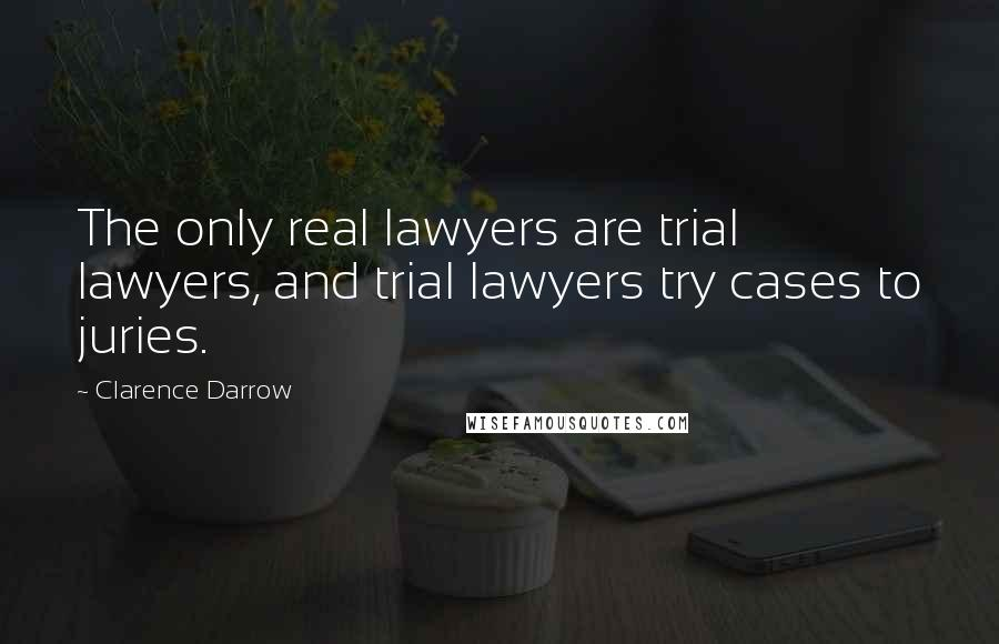 Clarence Darrow quotes: The only real lawyers are trial lawyers, and trial lawyers try cases to juries.