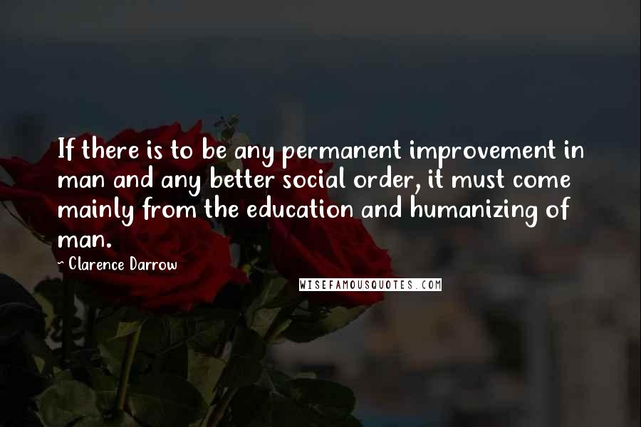 Clarence Darrow quotes: If there is to be any permanent improvement in man and any better social order, it must come mainly from the education and humanizing of man.