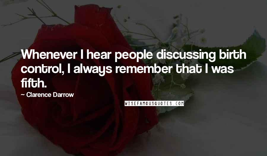 Clarence Darrow quotes: Whenever I hear people discussing birth control, I always remember that I was fifth.