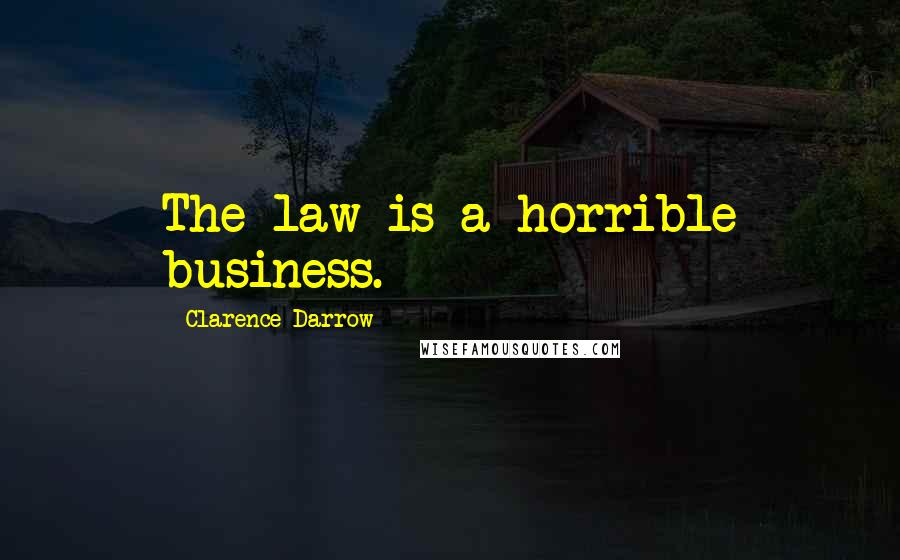 Clarence Darrow quotes: The law is a horrible business.