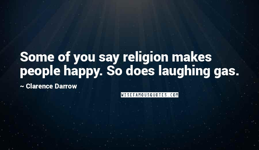 Clarence Darrow quotes: Some of you say religion makes people happy. So does laughing gas.