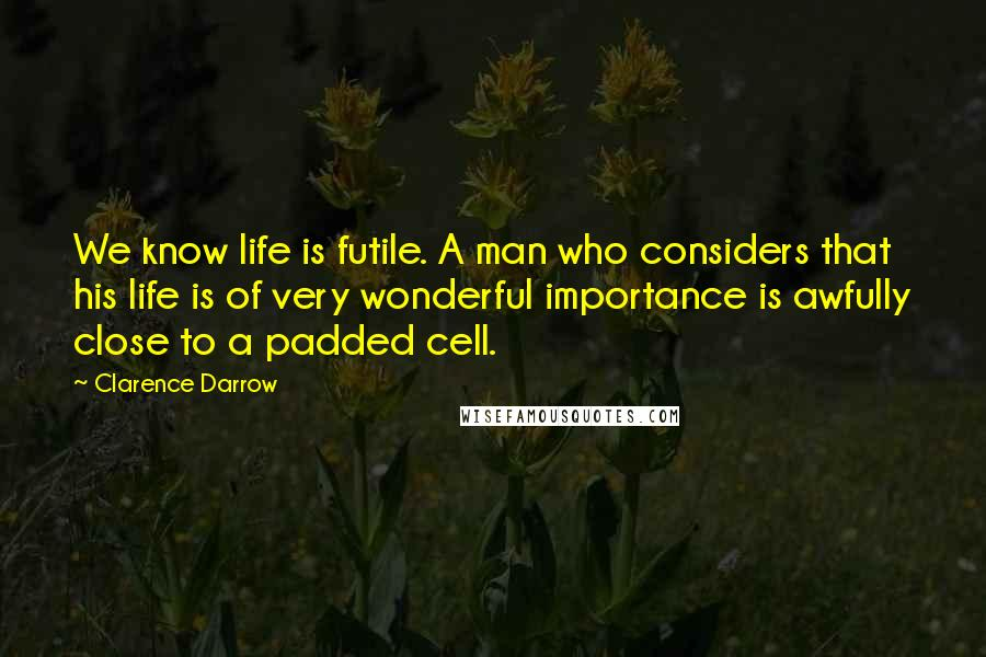 Clarence Darrow quotes: We know life is futile. A man who considers that his life is of very wonderful importance is awfully close to a padded cell.