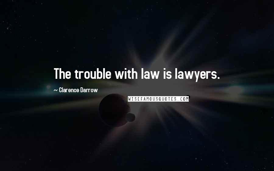 Clarence Darrow quotes: The trouble with law is lawyers.