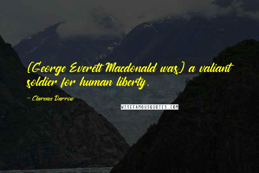Clarence Darrow quotes: [George Everett Macdonald was] a valiant soldier for human liberty.
